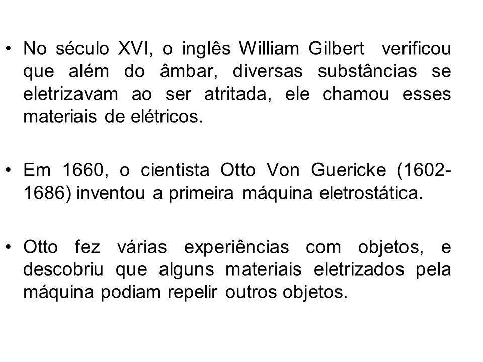 No século XVI, o inglês William Gilbert verificou que além do âmbar, diversas substâncias se eletrizavam ao ser atritada, ele chamou esses materiais de elétricos.