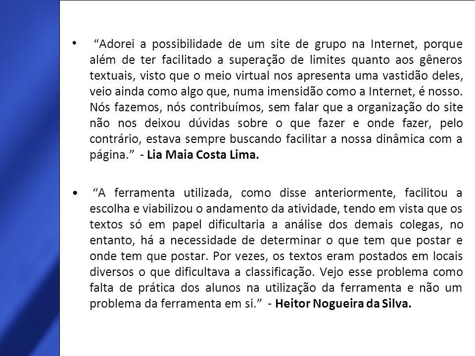 Adorei a possibilidade de um site de grupo na Internet, porque além de ter facilitado a superação de limites quanto aos gêneros textuais, visto que o meio virtual nos apresenta uma vastidão deles, veio ainda como algo que, numa imensidão como a Internet, é nosso. Nós fazemos, nós contribuímos, sem falar que a organização do site não nos deixou dúvidas sobre o que fazer e onde fazer, pelo contrário, estava sempre buscando facilitar a nossa dinâmica com a página. - Lia Maia Costa Lima.