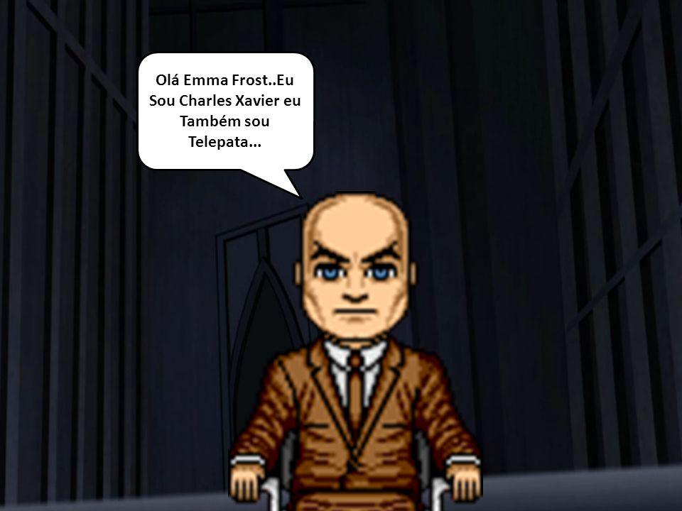 Olá Emma Frost..Eu Sou Charles Xavier eu Também sou Telepata...