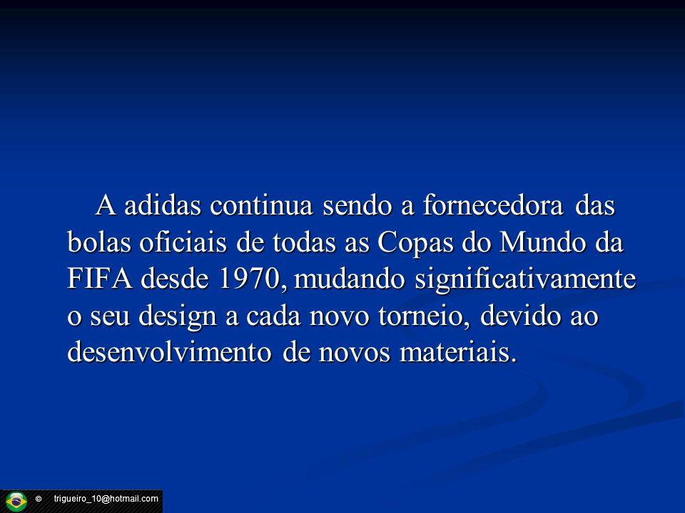 A adidas continua sendo a fornecedora das bolas oficiais de todas as Copas do Mundo da FIFA desde 1970, mudando significativamente o seu design a cada novo torneio, devido ao desenvolvimento de novos materiais.