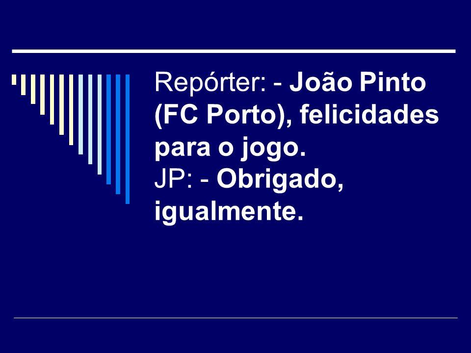 Repórter: - João Pinto (FC Porto), felicidades para o jogo