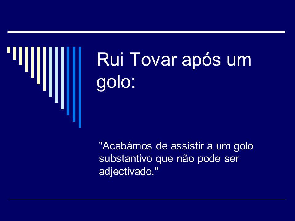 Rui Tovar após um golo: Acabámos de assistir a um golo substantivo que não pode ser adjectivado.
