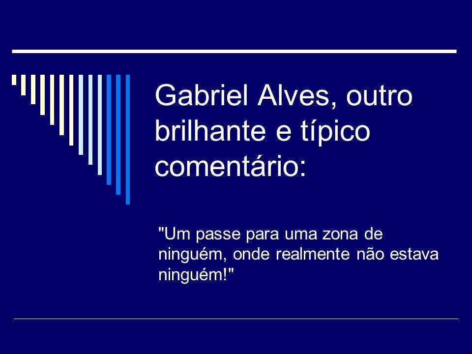 Gabriel Alves, outro brilhante e típico comentário: