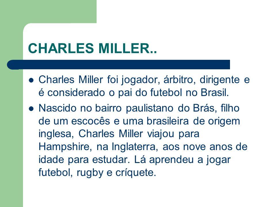 CHARLES MILLER.. Charles Miller foi jogador, árbitro, dirigente e é considerado o pai do futebol no Brasil.