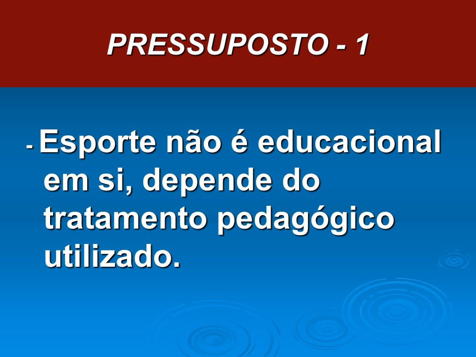 PRESSUPOSTO - 1 - Esporte não é educacional em si, depende do tratamento pedagógico utilizado.