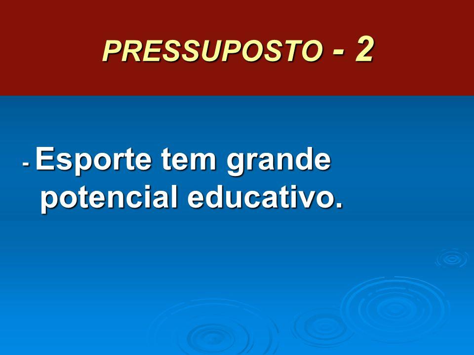 PRESSUPOSTO - 2 - Esporte tem grande potencial educativo.