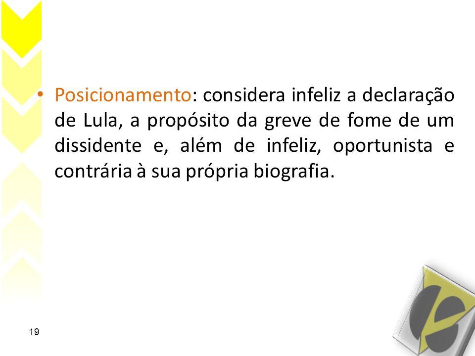 Posicionamento: considera infeliz a declaração de Lula, a propósito da greve de fome de um dissidente e, além de infeliz, oportunista e contrária à sua própria biografia.