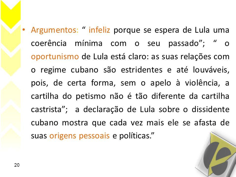 Argumentos: infeliz porque se espera de Lula uma coerência mínima com o seu passado ; o oportunismo de Lula está claro: as suas relações com o regime cubano são estridentes e até louváveis, pois, de certa forma, sem o apelo à violência, a cartilha do petismo não é tão diferente da cartilha castrista ; a declaração de Lula sobre o dissidente cubano mostra que cada vez mais ele se afasta de suas origens pessoais e políticas.