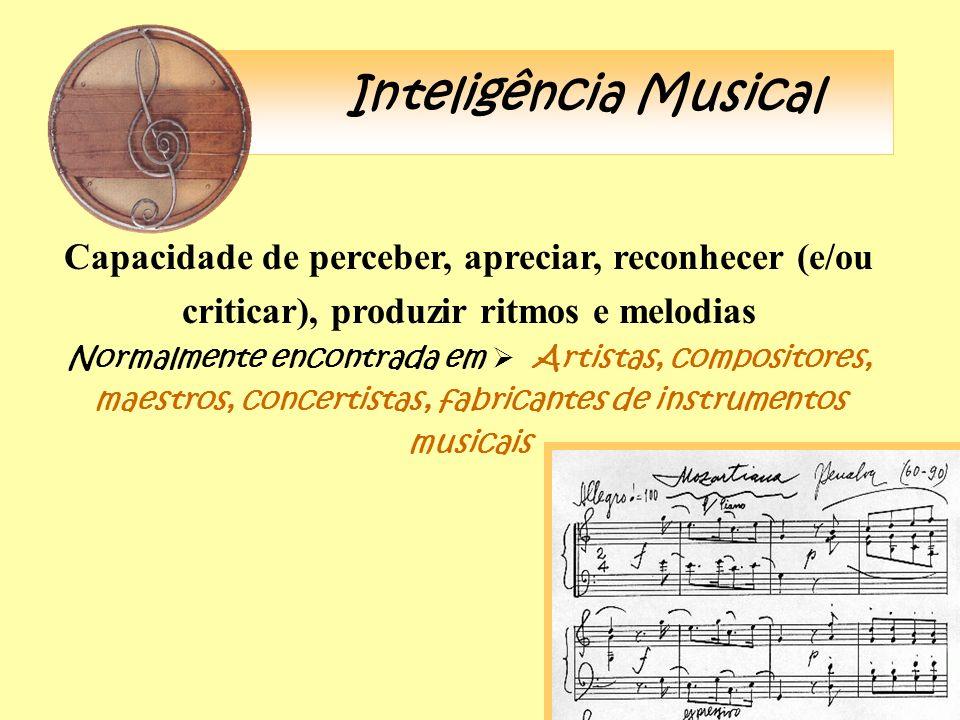 Inteligência Musical Capacidade de perceber, apreciar, reconhecer (e/ou criticar), produzir ritmos e melodias.