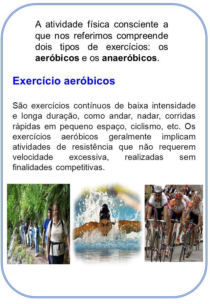 A atividade física consciente a que nos referimos compreende dois tipos de exercícios: os aeróbicos e os anaeróbicos.
