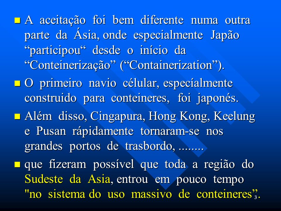 A aceitação foi bem diferente numa outra parte da Ásia, onde especialmente Japão participou desde o início da Conteinerização ( Containerization ).