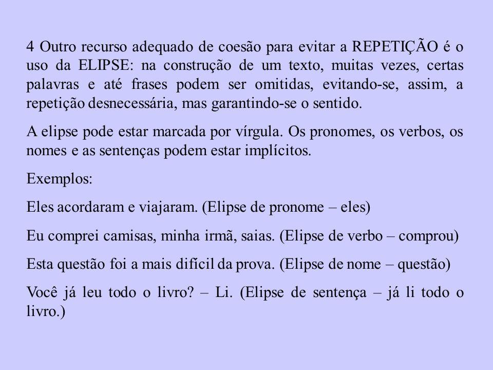4 Outro recurso adequado de coesão para evitar a REPETIÇÃO é o uso da ELIPSE: na construção de um texto, muitas vezes, certas palavras e até frases podem ser omitidas, evitando-se, assim, a repetição desnecessária, mas garantindo-se o sentido.