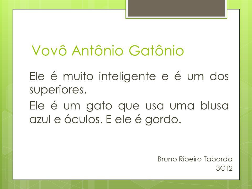 Vovô Antônio Gatônio Ele é muito inteligente e é um dos superiores. Ele é um gato que usa uma blusa azul e óculos. E ele é gordo.