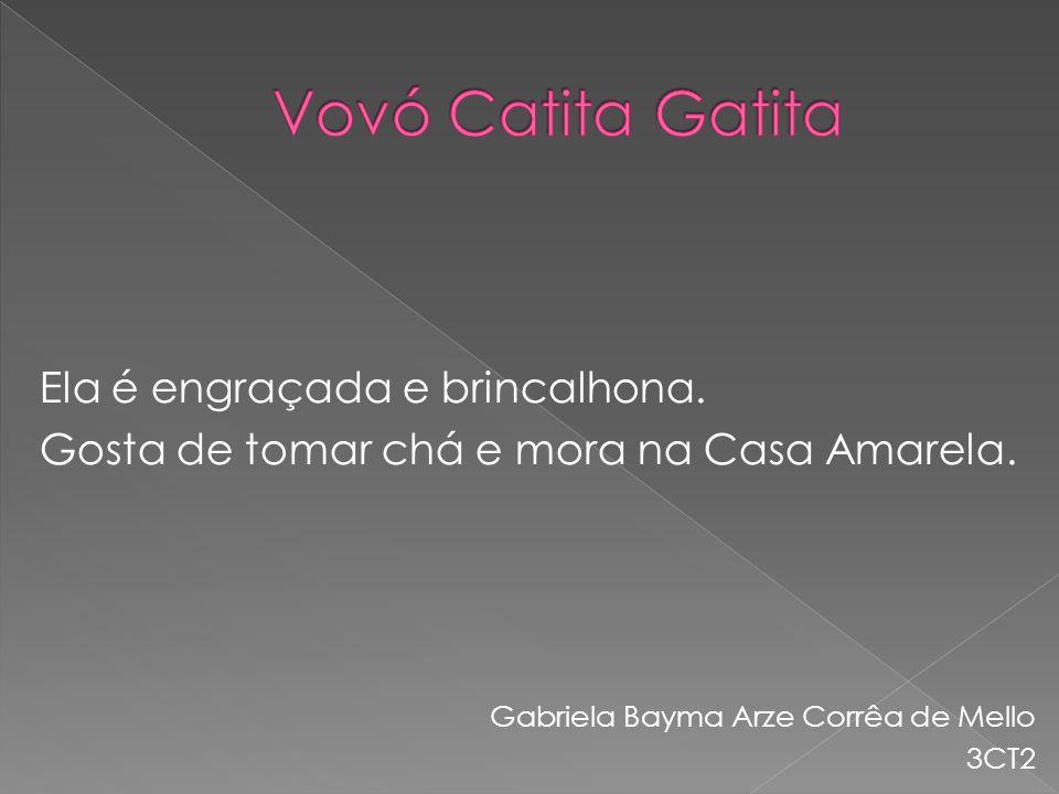 Vovó Catita Gatita Ela é engraçada e brincalhona. Gosta de tomar chá e mora na Casa Amarela. Gabriela Bayma Arze Corrêa de Mello.