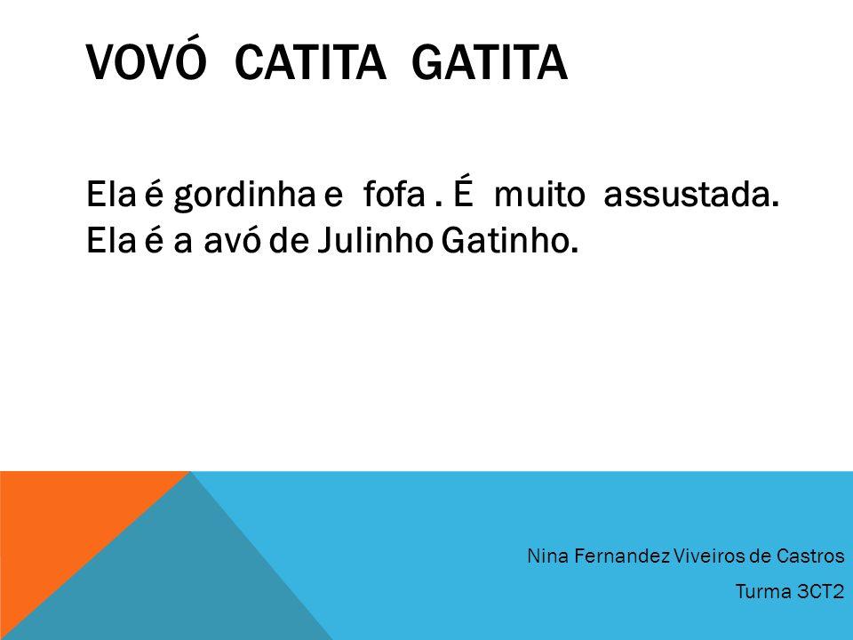 VovÓ CatiTa GatiTa Ela é gordinha e fofa . É muito assustada. Ela é a avó de Julinho Gatinho. Nina Fernandez Viveiros de Castros.