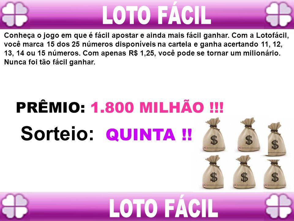Sorteio: QUINTA !! LOTO FÁCIL LOTO FÁCIL PRÊMIO: 1.800 MILHÃO !!!