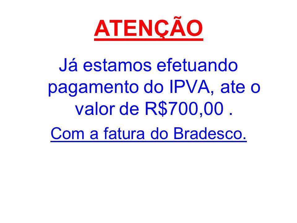 ATENÇÃO Já estamos efetuando pagamento do IPVA, ate o valor de R$700,00 . Com a fatura do Bradesco.