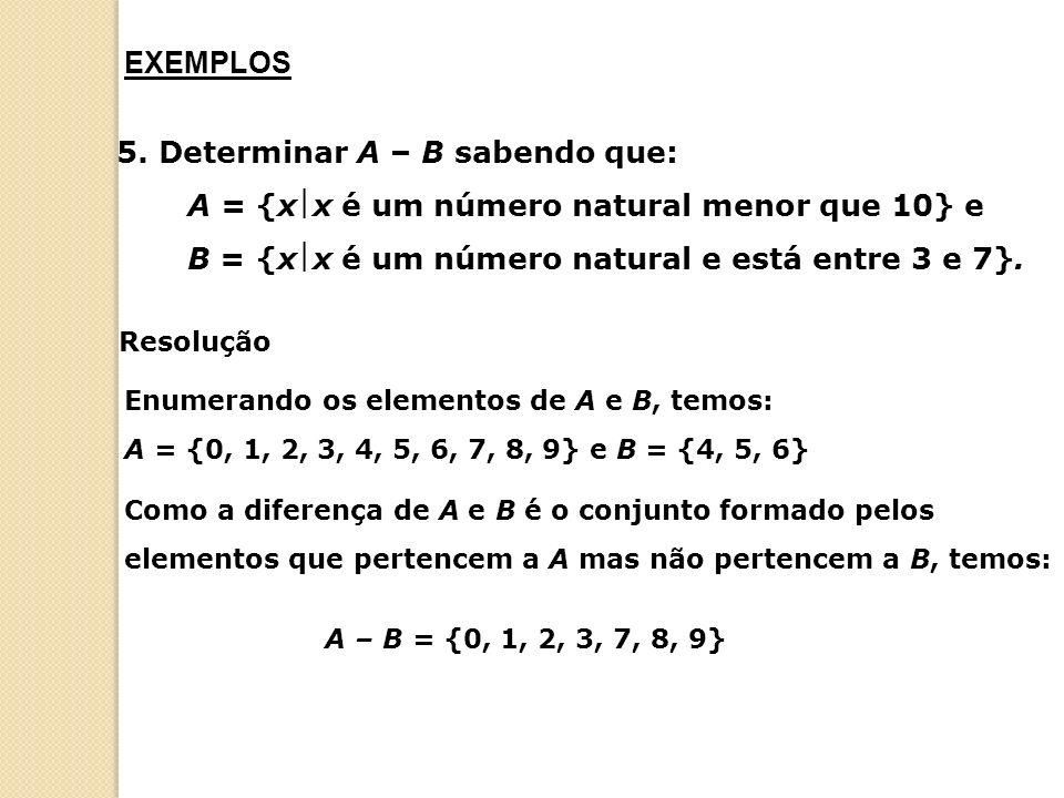 EXEMPLOS 5. Determinar A – B sabendo que: A = {xx é um número natural menor que 10} e B = {xx é um número natural e está entre 3 e 7}.