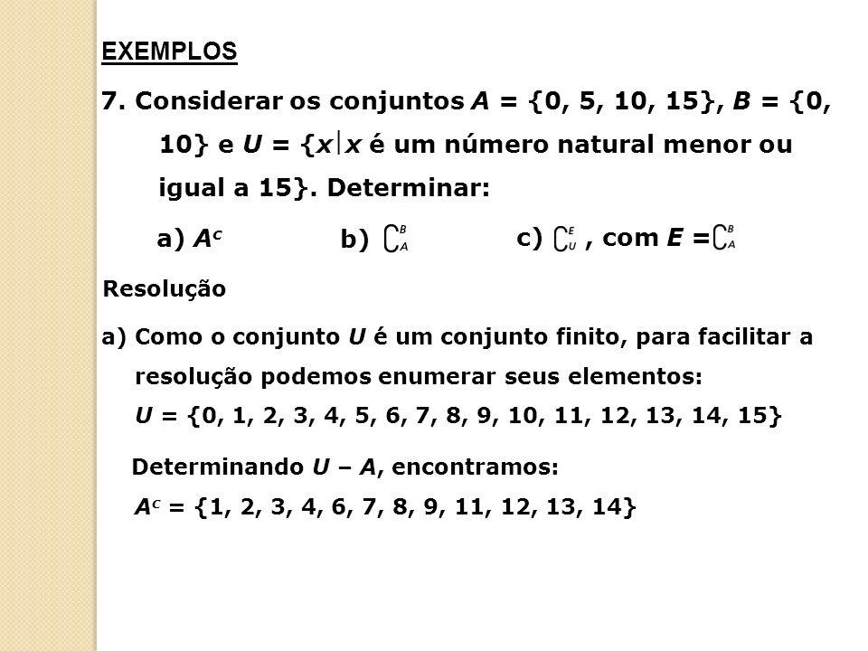 EXEMPLOS 7. Considerar os conjuntos A = {0, 5, 10, 15}, B = {0, 10} e U = {xx é um número natural menor ou igual a 15}. Determinar:
