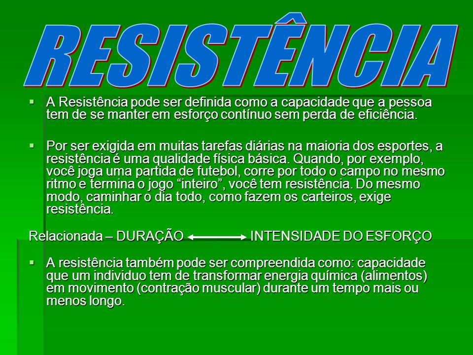 RESISTÊNCIA A Resistência pode ser definida como a capacidade que a pessoa tem de se manter em esforço contínuo sem perda de eficiência.