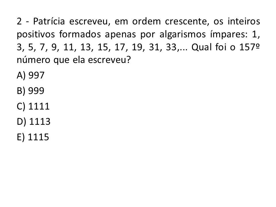 2 - Patrícia escreveu, em ordem crescente, os inteiros positivos formados apenas por algarismos ímpares: 1, 3, 5, 7, 9, 11, 13, 15, 17, 19, 31, 33,... Qual foi o 157º número que ela escreveu