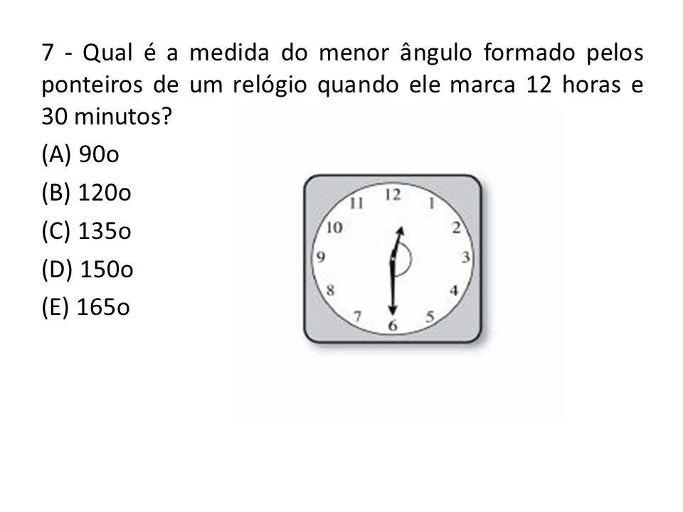 7 - Qual é a medida do menor ângulo formado pelos ponteiros de um relógio quando ele marca 12 horas e 30 minutos