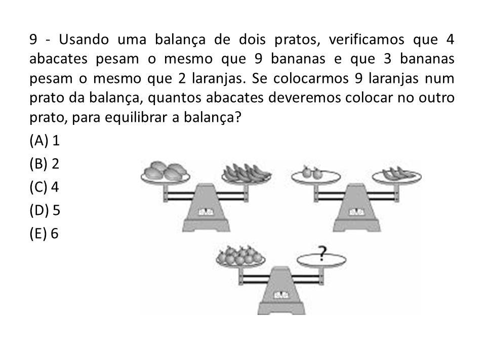 9 - Usando uma balança de dois pratos, verificamos que 4 abacates pesam o mesmo que 9 bananas e que 3 bananas pesam o mesmo que 2 laranjas. Se colocarmos 9 laranjas num prato da balança, quantos abacates deveremos colocar no outro prato, para equilibrar a balança