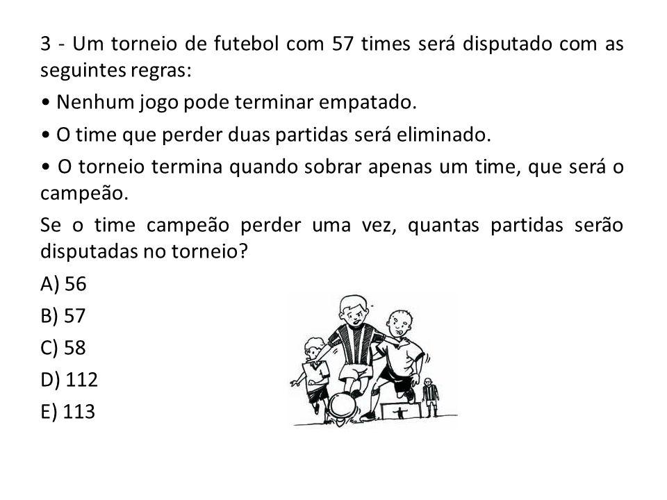 3 - Um torneio de futebol com 57 times será disputado com as seguintes regras: