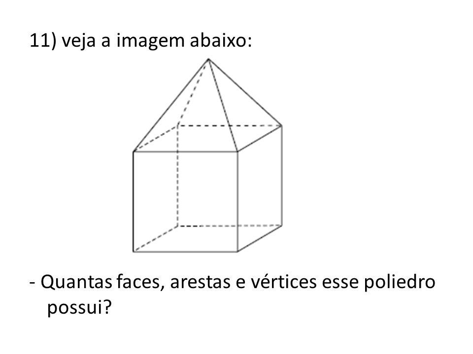 11) veja a imagem abaixo: - Quantas faces, arestas e vértices esse poliedro possui