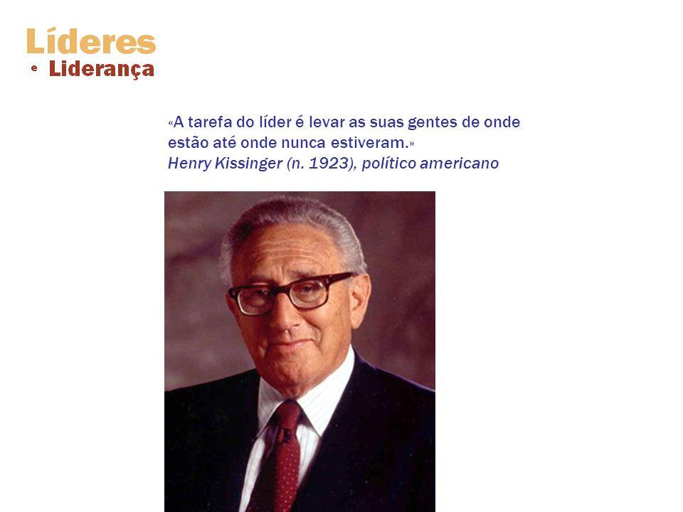 «A tarefa do líder é levar as suas gentes de onde estão até onde nunca estiveram.» Henry Kissinger (n.