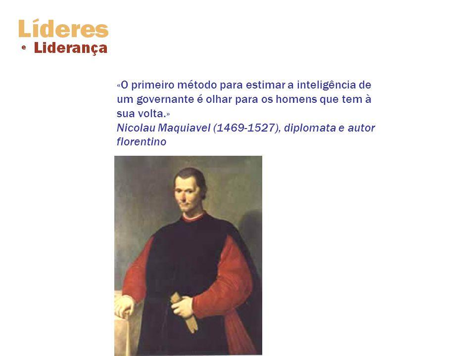 «O primeiro método para estimar a inteligência de um governante é olhar para os homens que tem à sua volta.» Nicolau Maquiavel (1469-1527), diplomata e autor florentino
