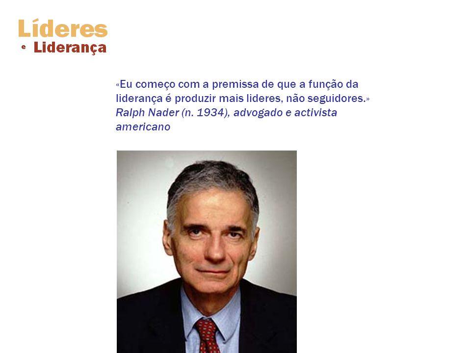 «Eu começo com a premissa de que a função da liderança é produzir mais lideres, não seguidores.» Ralph Nader (n.
