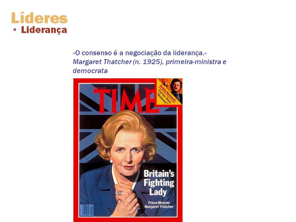 «O consenso é a negociação da liderança. » Margaret Thatcher (n