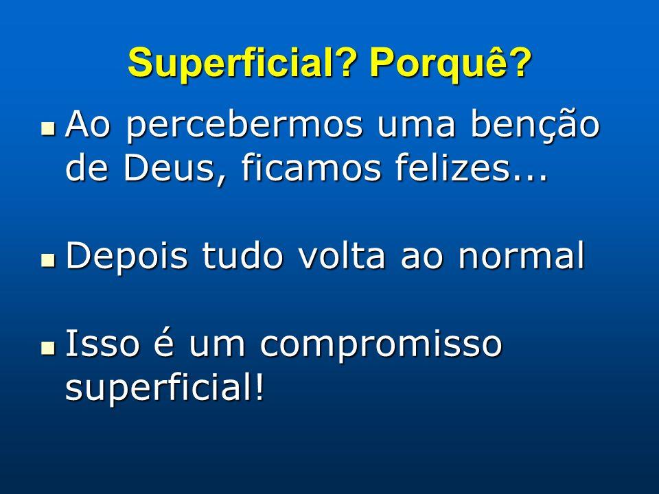 Superficial Porquê Ao percebermos uma benção de Deus, ficamos felizes... Depois tudo volta ao normal.