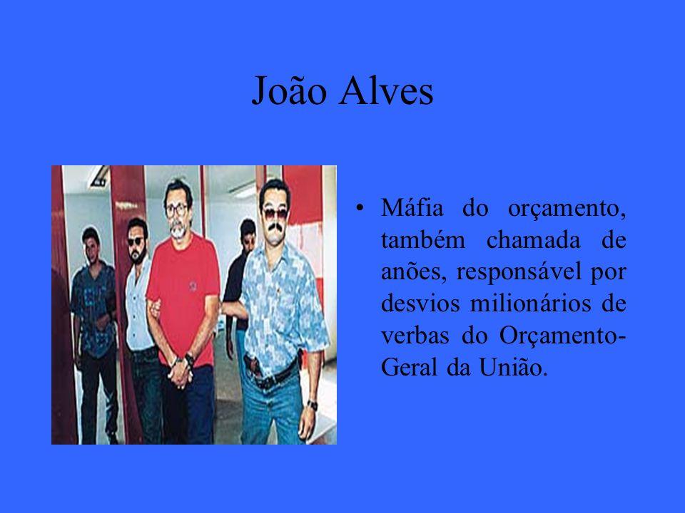 João Alves Máfia do orçamento, também chamada de anões, responsável por desvios milionários de verbas do Orçamento-Geral da União.