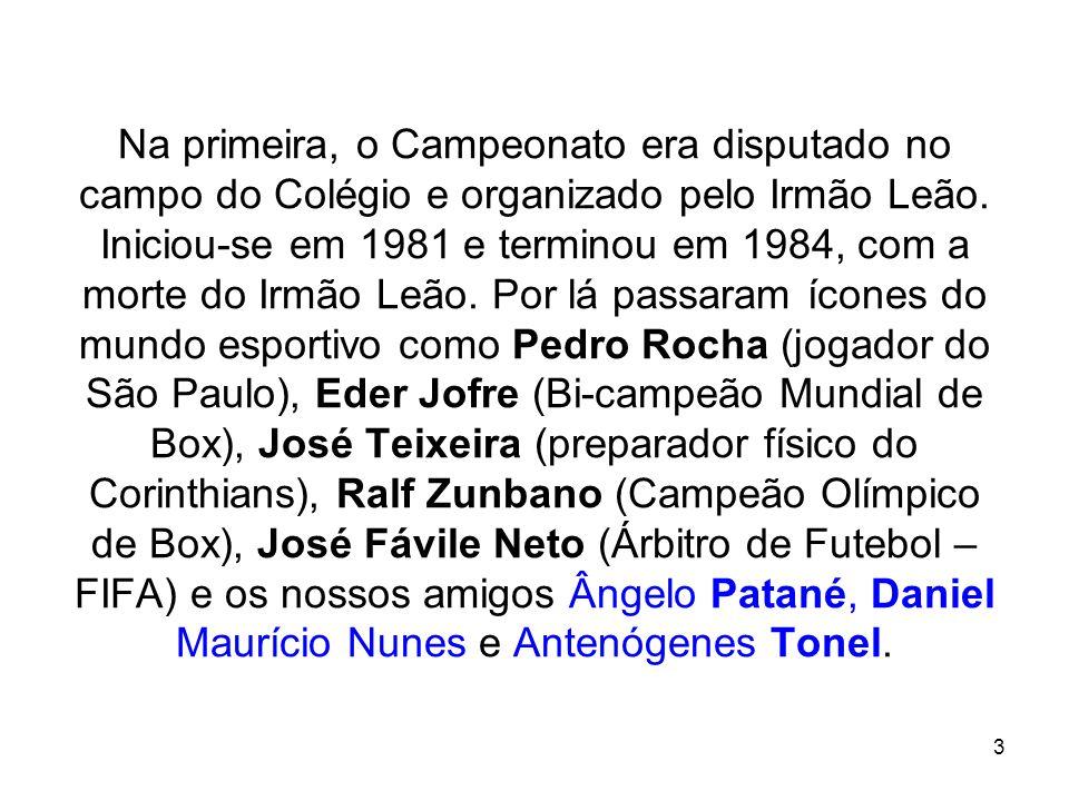 Na primeira, o Campeonato era disputado no campo do Colégio e organizado pelo Irmão Leão. Iniciou-se em 1981 e terminou em 1984, com a morte do Irmão Leão. Por lá passaram ícones do mundo esportivo como Pedro Rocha (jogador do São Paulo), Eder Jofre (Bi-campeão Mundial de Box), José Teixeira (preparador físico do Corinthians), Ralf Zunbano (Campeão Olímpico de Box), José Fávile Neto (Árbitro de Futebol – FIFA) e os nossos amigos Ângelo Patané, Daniel Maurício Nunes e Antenógenes Tonel.
