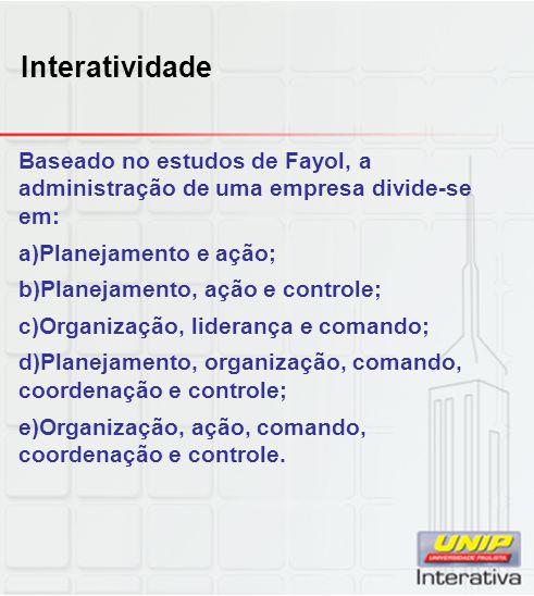 Interatividade Baseado no estudos de Fayol, a administração de uma empresa divide-se em: Planejamento e ação;