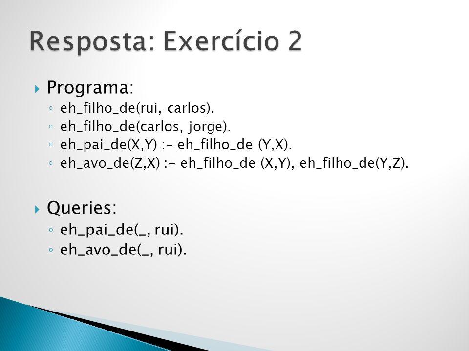 Resposta: Exercício 2 Programa: Queries: eh_pai_de(_, rui).