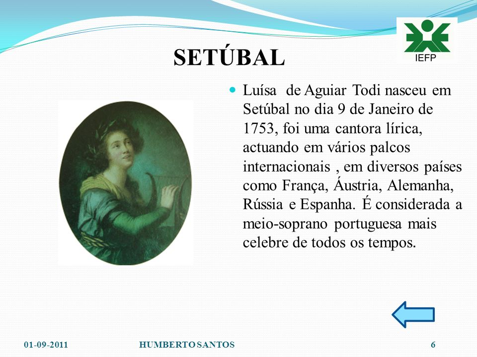 Luísa de Aguiar Todi nasceu em Setúbal no dia 9 de Janeiro de 1753, foi uma cantora lírica, actuando em vários palcos internacionais , em diversos países como França, Áustria, Alemanha, Rússia e Espanha. É considerada a meio-soprano portuguesa mais celebre de todos os tempos.