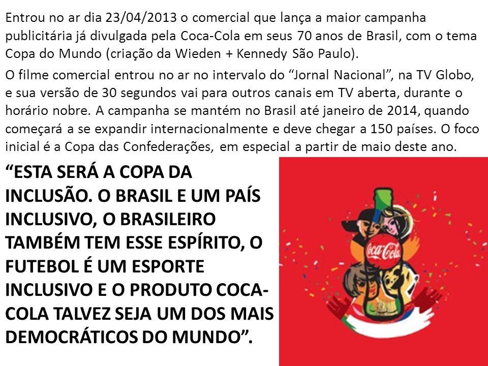 Entrou no ar dia 23/04/2013 o comercial que lança a maior campanha publicitária já divulgada pela Coca-Cola em seus 70 anos de Brasil, com o tema Copa do Mundo (criação da Wieden + Kennedy São Paulo).