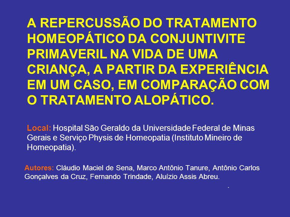 A REPERCUSSÃO DO TRATAMENTO HOMEOPÁTICO DA CONJUNTIVITE PRIMAVERIL NA VIDA DE UMA CRIANÇA, A PARTIR DA EXPERIÊNCIA EM UM CASO, EM COMPARAÇÃO COM O TRATAMENTO ALOPÁTICO. Local: Hospital São Geraldo da Universidade Federal de Minas Gerais e Serviço Physis de Homeopatia (Instituto Mineiro de Homeopatia).