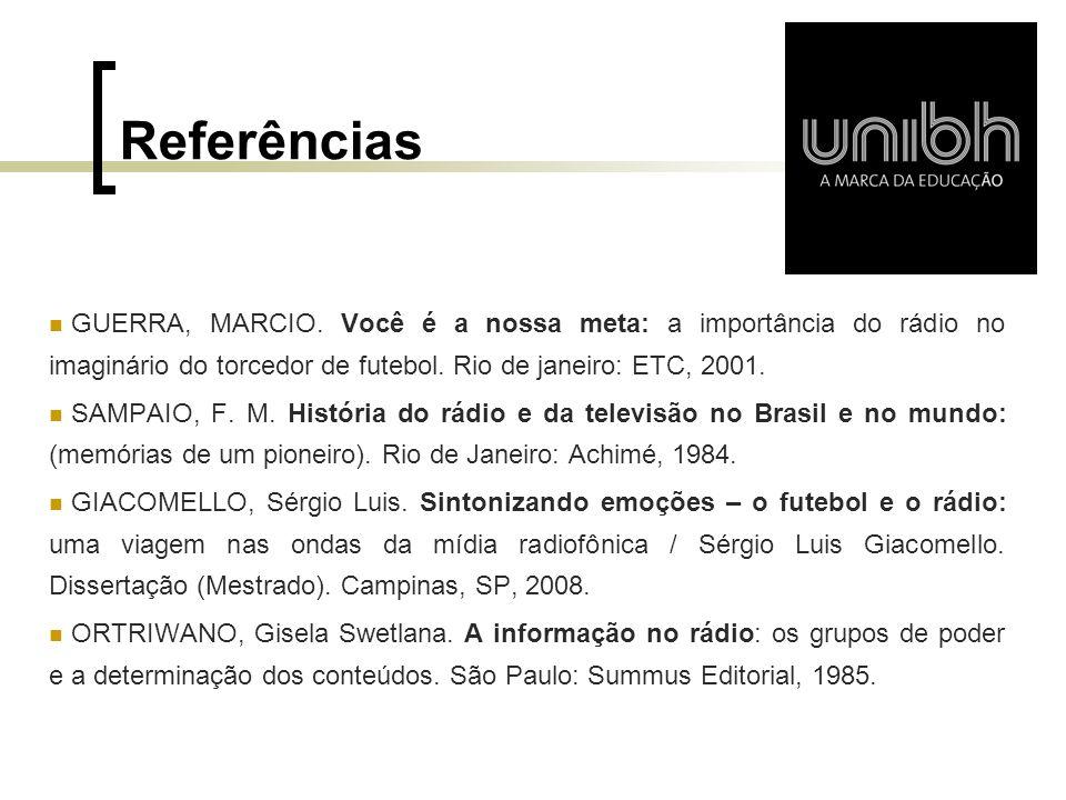 Referências GUERRA, MARCIO. Você é a nossa meta: a importância do rádio no imaginário do torcedor de futebol. Rio de janeiro: ETC, 2001.