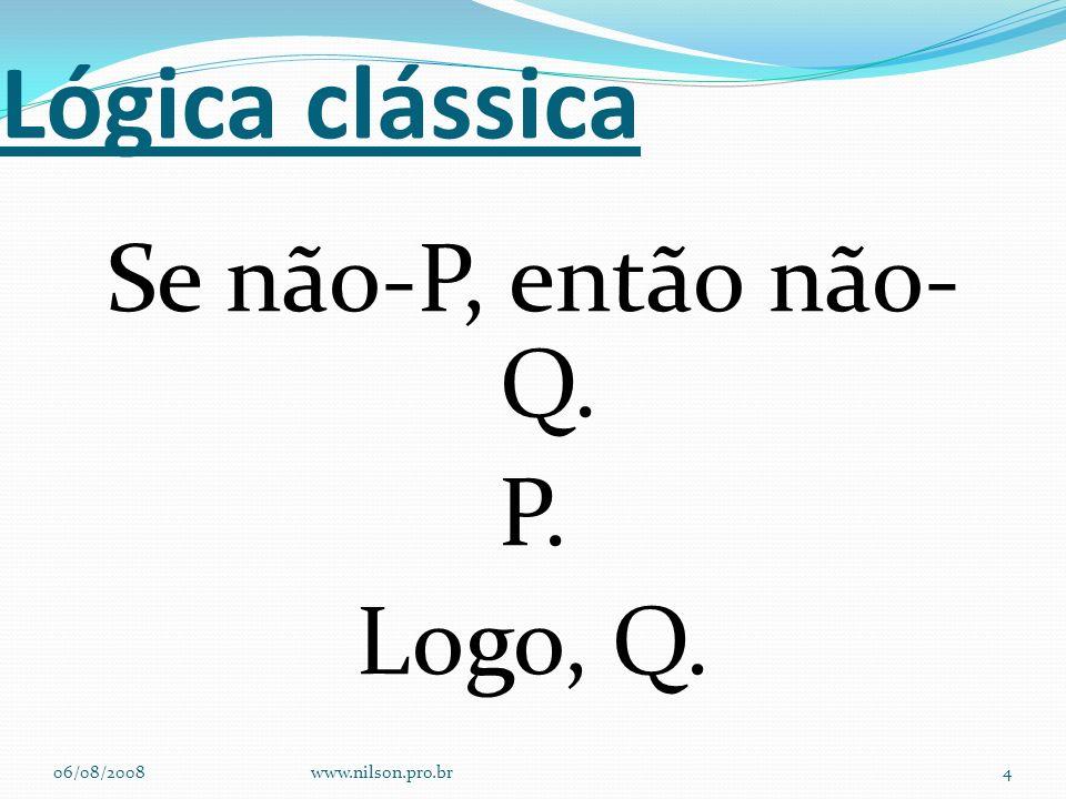 Lógica clássica Se não-P, então não-Q. P. Logo, Q. 06/08/2008