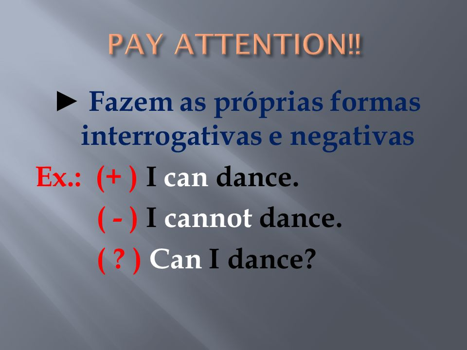 PAY ATTENTION!. ► Fazem as próprias formas interrogativas e negativas Ex.: (+ ) I can dance.
