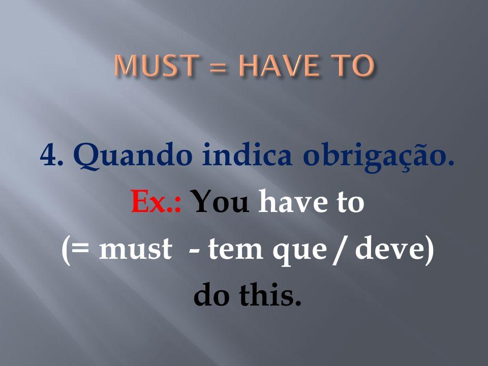MUST = HAVE TO 4. Quando indica obrigação. Ex.: You have to (= must - tem que / deve) do this.