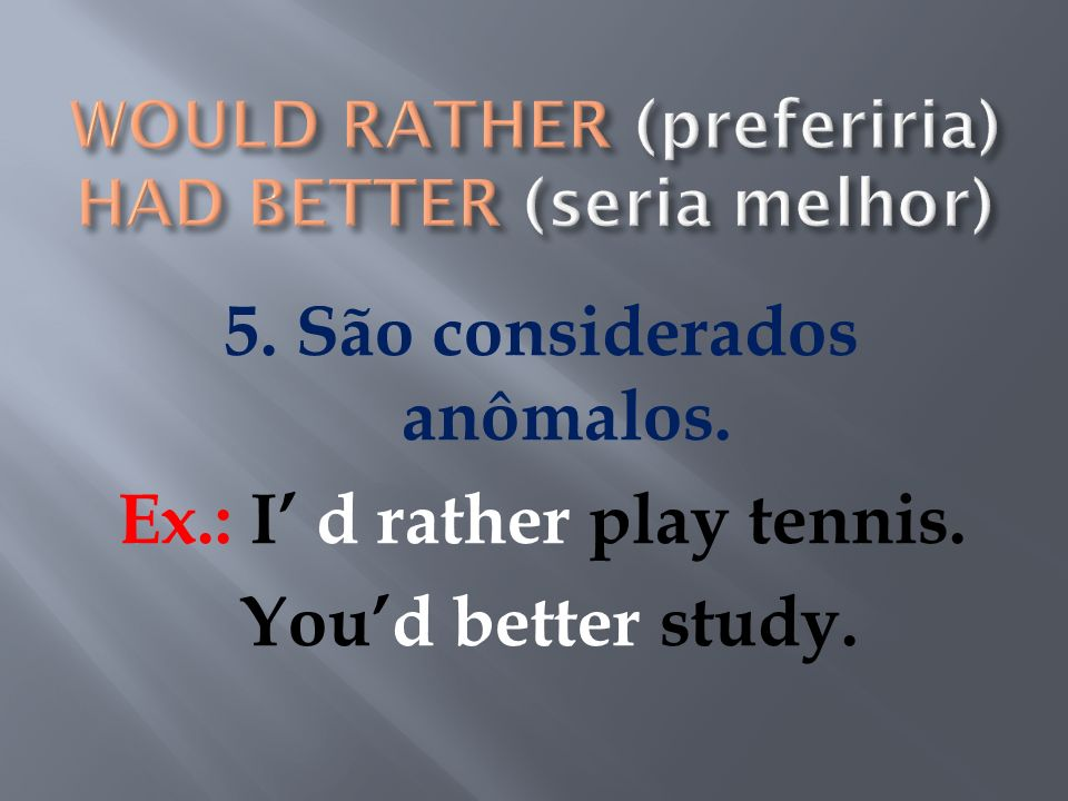 WOULD RATHER (preferiria) HAD BETTER (seria melhor)
