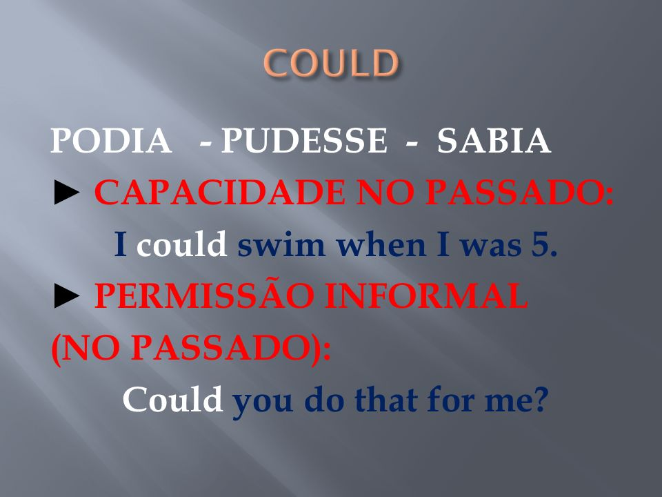 COULD PODIA - PUDESSE - SABIA ► CAPACIDADE NO PASSADO: I could swim when I was 5.
