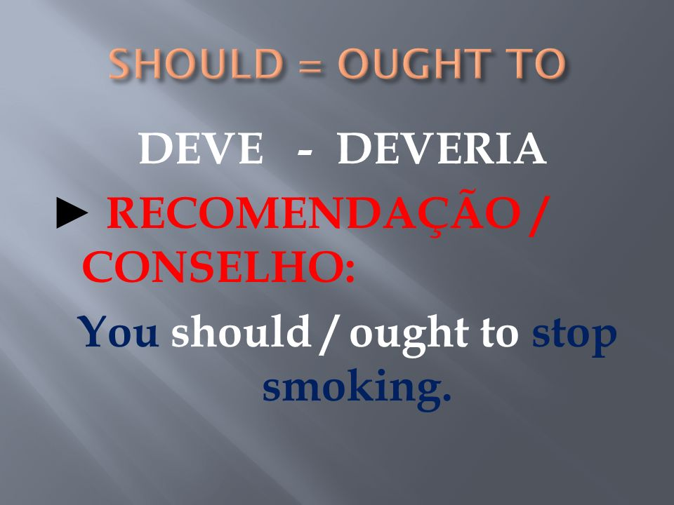 SHOULD = OUGHT TO DEVE - DEVERIA ► RECOMENDAÇÃO / CONSELHO: You should / ought to stop smoking.