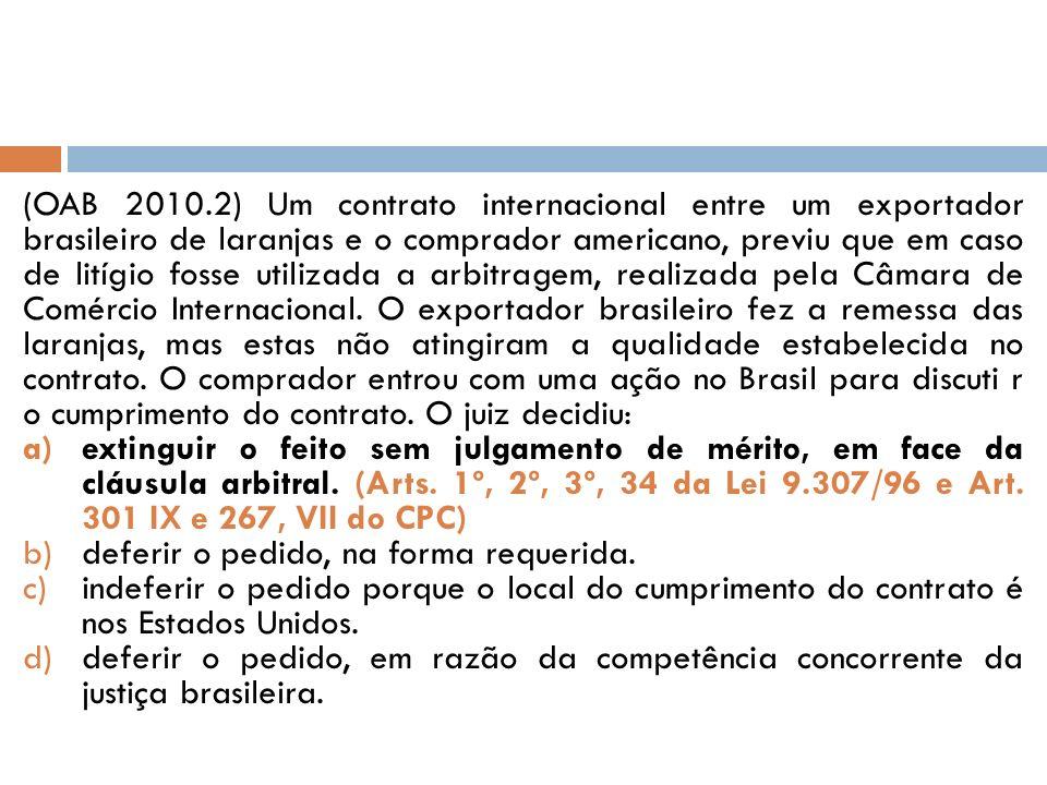 (OAB 2010.2) Um contrato internacional entre um exportador brasileiro de laranjas e o comprador americano, previu que em caso de litígio fosse utilizada a arbitragem, realizada pela Câmara de Comércio Internacional. O exportador brasileiro fez a remessa das laranjas, mas estas não atingiram a qualidade estabelecida no contrato. O comprador entrou com uma ação no Brasil para discuti r o cumprimento do contrato. O juiz decidiu: