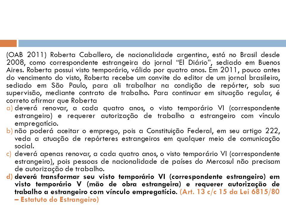 (OAB 2011) Roberta Caballero, de nacionalidade argentina, está no Brasil desde 2008, como correspondente estrangeira do jornal El Diário , sediado em Buenos Aires. Roberta possui visto temporário, válido por quatro anos. Em 2011, pouco antes do vencimento do visto, Roberta recebe um convite do editor de um jornal brasileiro, sediado em São Paulo, para ali trabalhar na condição de repórter, sob sua supervisão, mediante contrato de trabalho. Para continuar em situação regular, é correto afirmar que Roberta